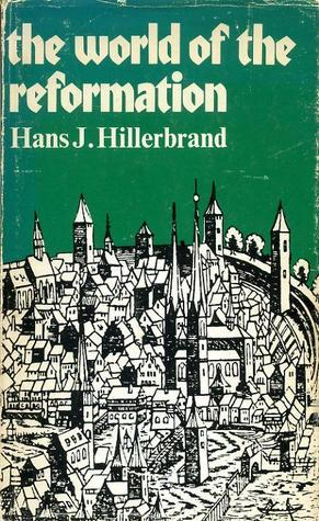 The World of the Reformation  by  Hans J. Hillerbrand