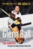 Glenn Hall: The Man They Call Mr. Goalie Tom Adrahtas