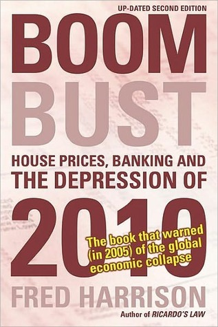 Boom Bust: House Prices, Banking and the Depression of 2010 Fred Harrison