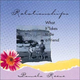 Relationships: What It Takes to Be a Friend  by  Pamela Reeve