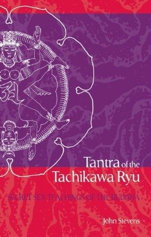 Tantra of the Tachikawa Ryu: Secret Sex Teachings of the Buddha  by  John Stevens