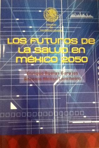Los futuros de la salud en México 2050  by  Enrique Ruelas Barajas