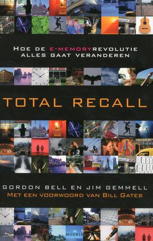 Total Recall: hoe de e-memoryrevolutie alles gaat veranderen  by  C. Gordon Bell