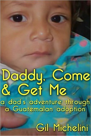 Daddy, Come & Get Me: a dads adventure through a Guatemalan adoption  by  Gil Michelini
