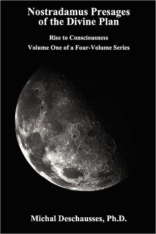 Nostradamus Presages of the Divine Plan - Rise to Consciousness - Volume One of a Four-Volume Series Michal Deschausses