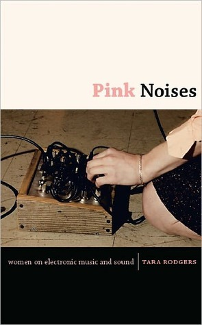 Pink Noises: Women on Electronic Music and Sound  by  Tara Rodgers