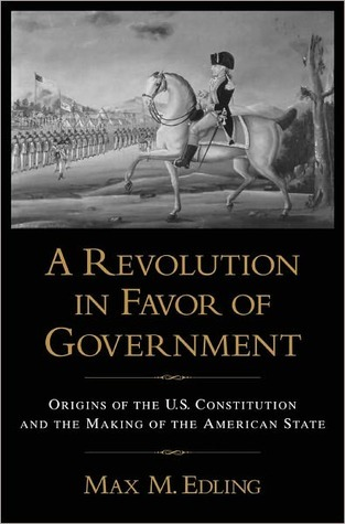 A Revolution in Favor of Government: Origins of the U. S. Constitution and the Making of the American State Max M. Edling
