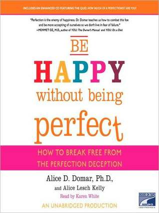 Be Happy Without Being Perfect: How to Break Free from the Perfection Deception  by  Alice D. Domar