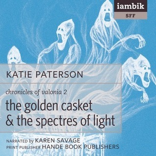 The Golden Casket and the Spectres of Light (Chronicles of Valonia, Book 2)  by  Katie Paterson