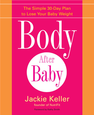 Body After Baby: A Simple, Healthy Plan to Lose Your Baby Weight Fast Jackie Keller