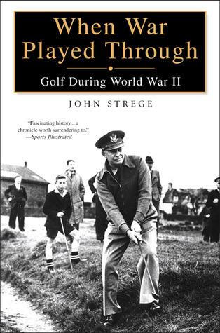 When War Played Through: Golf During World War II John Strege