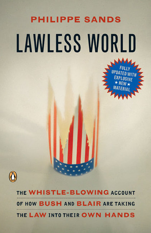 Lawless World: The Whistle-Blowing Account of How Bush and Blair Are Taking the Law into TheirO wn Hands  by  Philippe Sands