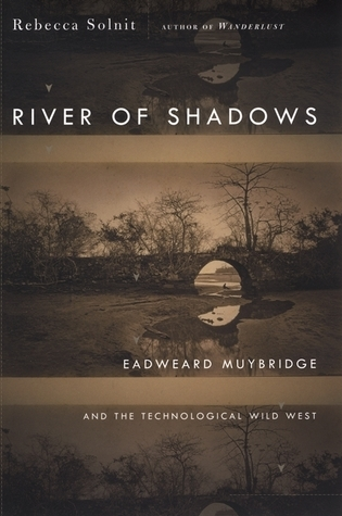 River of Shadows: Eadweard Muybridge and the Technological Wild West Rebecca Solnit