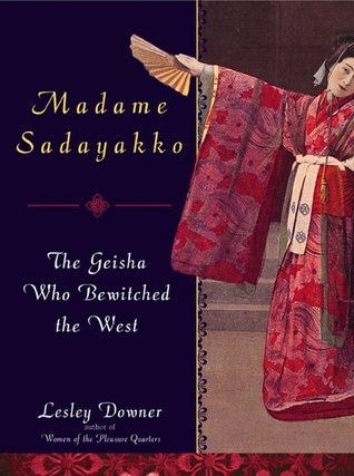 Madame Sadayakko: The Geisha Who Bewitched the West Lesley Downer