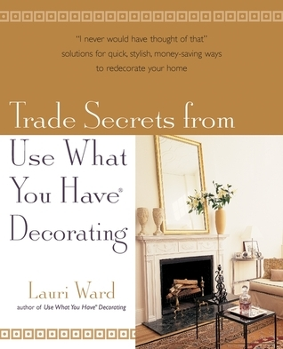 Trade Secrets From Use What You Have (R) Decorating  by  Lauri Ward