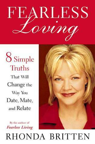 Fearless Loving: Eight Simple Truths That Will Change the Way You Date, Mate, and Relate Rhonda Britten