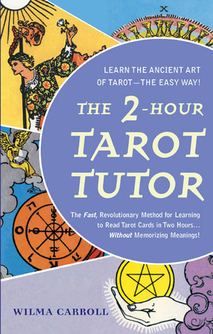 The 2-Hour Tarot Tutor: The Fast, Revolutionary Method for Learning to Read Tarot Cards in Two Hours... Wilma Carroll