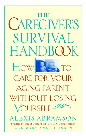 The Caregivers Survival Handbook: How to Care for Your Aging Parent Without Losing Yourself Alexis Abramson