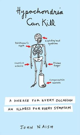 Hypochondria Can Kill: A Disease for Every Occasion, an Illness for Every Symptom John Naish