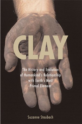 Clay: The History and Evolution of Humankinds Relationship with Earths Most Primal Element  by  Suzanne Staubach