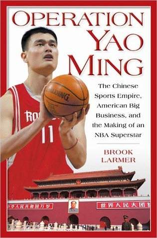 Operation Yao Ming: The Chinese Sports Empire, American Big Business, and the Making of an NBA Superstar Brook Larmer