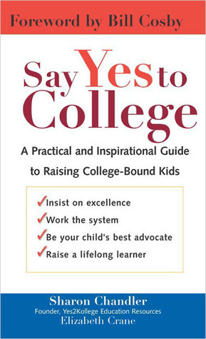 Say Yes to College: A Practical and Inspirational Guide to Raising College-Bound Students Sharon Chandler
