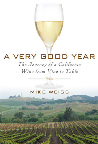 A Very Good Year: The Journey of a California Wine from Vine to Table Mike Weiss
