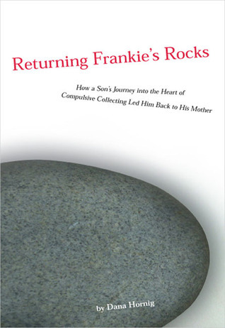 Returning Frankies Rocks: How a Sons Journey into the Heart of Compulsive CollectingLed Him Back to HisMother  by  Dana Hornig