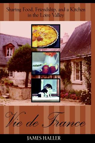 Vie De France: Sharing Food, Friendship and a Kitchen in the Lorie Valle  by  James Haller