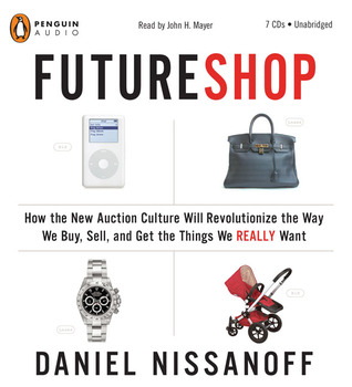 Future Shop How the New Auction Culture Will Revolutionize the Way We Buy, Sell, and Get the Things We Really Want Daniel Nissanoff