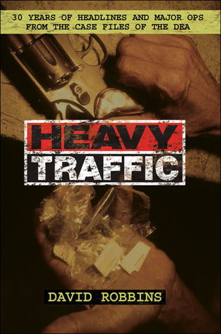 Heavy Traffic: 30 Years of Headlines and Major Ops From the Case Files of the DEA  by  David   Robbins