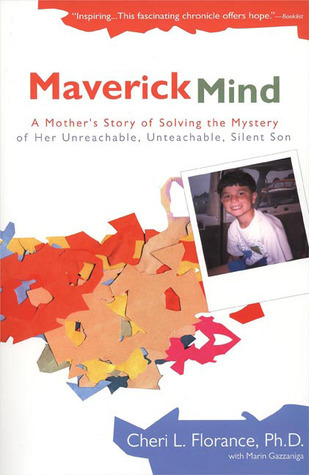 Maverick Mind: A Mothers Story of Solving the Mystery of her Unreachable, Unteachable, Silent Son Cheri Florance