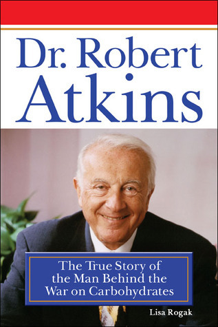 Dr. Robert Atkins: The True Story of the Man Behind the War on Carbohydrates Lisa Angowski Rogak