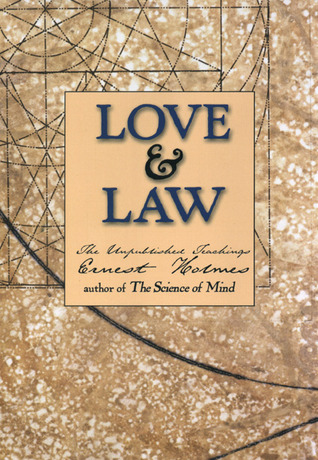 Love and Law: The Unpublished Teachings of Ernest Holmes Ernest Holmes