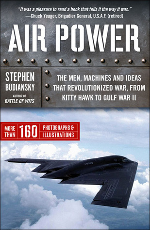 Air Power: The Men, Machines, and Ideas That Revolutionized War, from Kitty Hawk to Iraq  by  Stephen Budiansky
