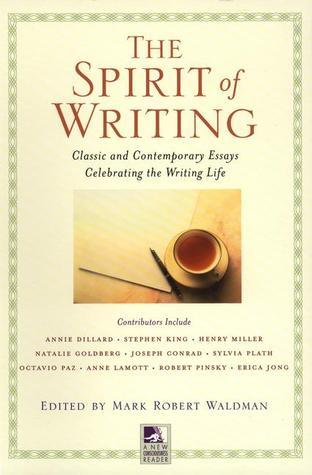The Spirit of Writing: Classic and Contemporary Essays Celebrating the Writing Life Mark Robert Waldman