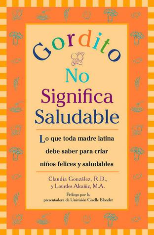 Gordito No Significa Saludable: Lo que toda madre latina debe saber para criar ninos mas felices y saludables Claudia Gonzalez