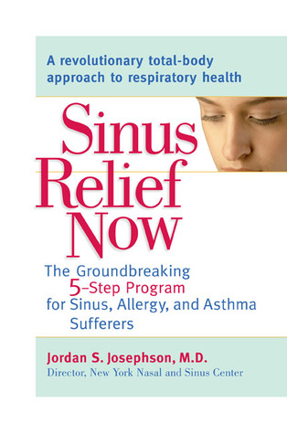 Sinus Relief Now: The Ground-Breaking 5-Step Program for Sinus, Allergy, and AsthmaSufferers Jordan S. Josephson