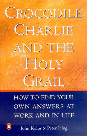 Crocodile Charlie & The Holy Grail: How to find your own answers at work & in life John Kolm