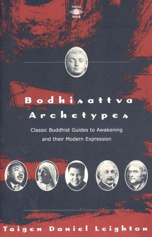 Bodhisattva Archetypes: Classic Buddhist Guides to Awakening and Their Modern Expression  by  Taigen Dan Leighton