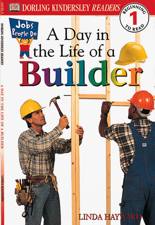A Day in a Life of a Builder (Level 1: Beginning to Read) Linda Hayward