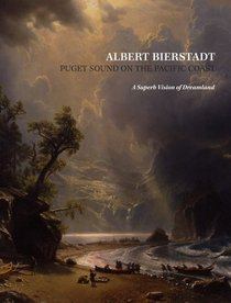 Albert Bierstadt: Puget Sound on the Pacific Coast: A Superb Vision of Dreamland Patricia Junker