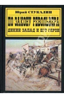 По закону револьвера. Дикий Запад и его герои  by  Юрий Стукалин