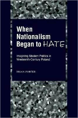 When Nationalism Began to Hate: Imagining Modern Politics in Nineteenth-Century Poland: Imagining Modern Politics in Nineteenth-Century Poland Brian Porter