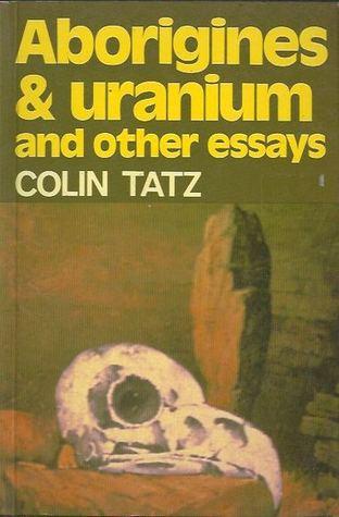 Aboriginies and Uranium and other essays Colin Tatz
