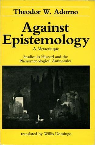 Against Epistemology: A Metacritique. Studies in Husserl and the Phenomenological Antinomies  by  Theodor W. Adorno