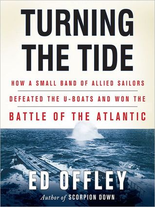 Turning the Tide: How a Small Band of Allied Sailors Defeated the U-Boats and Won the Battle of the Atlantic  by  Ed Offley