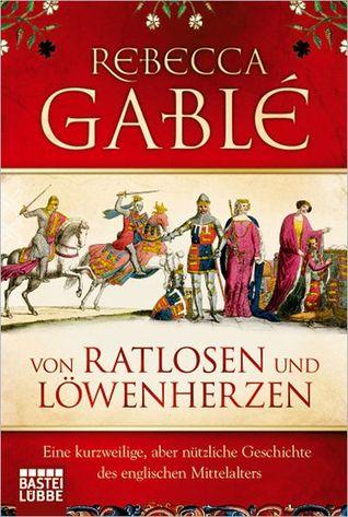Von Ratlosen und Löwenherzen: Eine kurzweilige, aber nützliche Geschichte des englischen Mittelalters  by  Rebecca Gablé