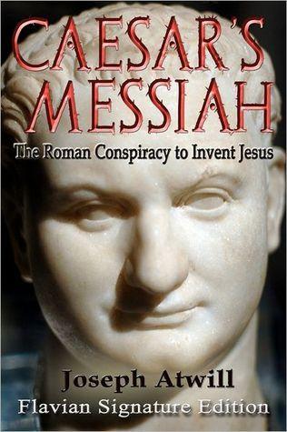 Caesars Messiah: The Roman Conspiracy to Invent Jesus: Flavian Signature Edition  by  Joseph Atwill