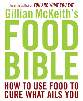 Gillian McKeiths Food Bible: How to Use Food to Cure What Ails You  by  Gillian McKeith